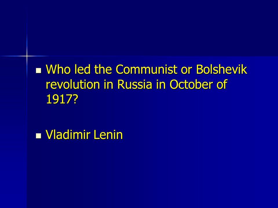 Who led the Communist or Bolshevik revolution in Russia in October of 1917? Who led the Communist or Bolshevik revolution in Russia in October of 1917