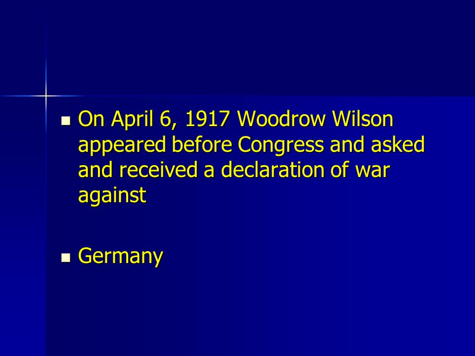 On April 6, 1917 Woodrow Wilson appeared before Congress and asked and received a declaration of war against On April 6, 1917 Woodrow Wilson appeared