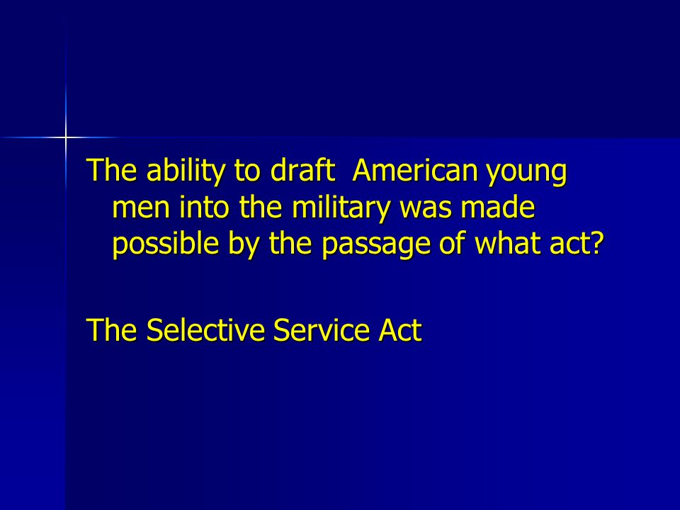 The ability to draft American young men into the military was made possible by the passage of what act? The Selective Service Act