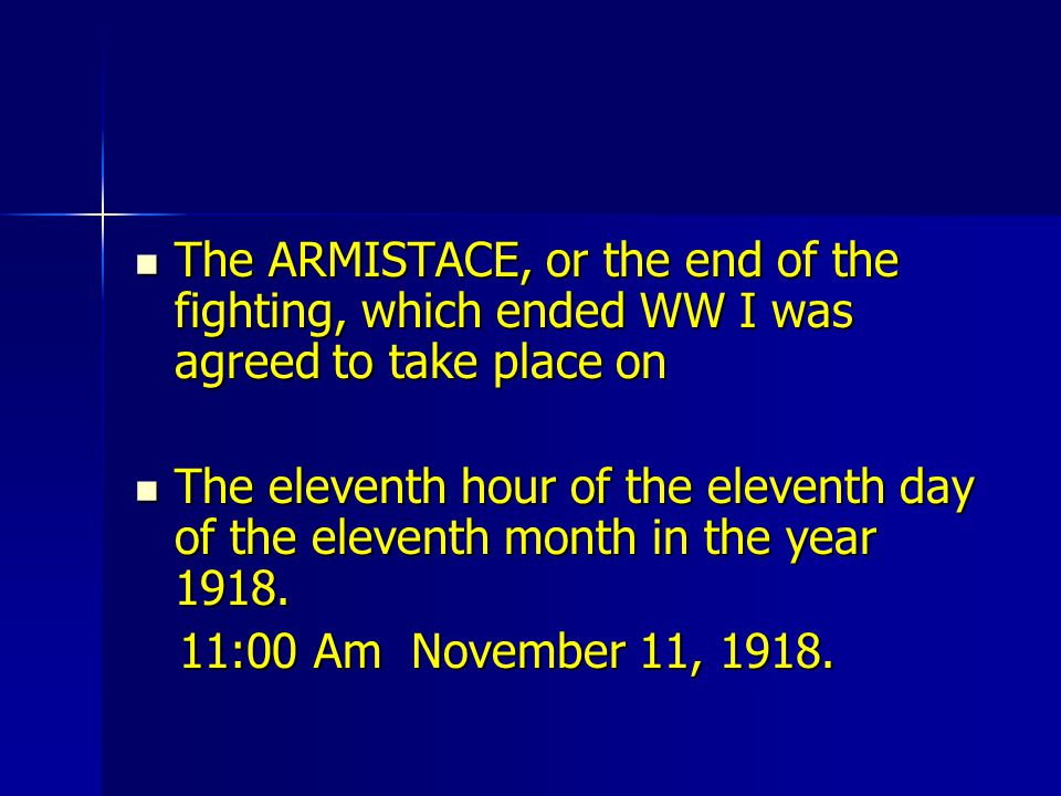 The ARMISTACE, or the end of the fighting, which ended WW I was agreed to take place on The ARMISTACE, or the end of the fighting, which ended WW I wa