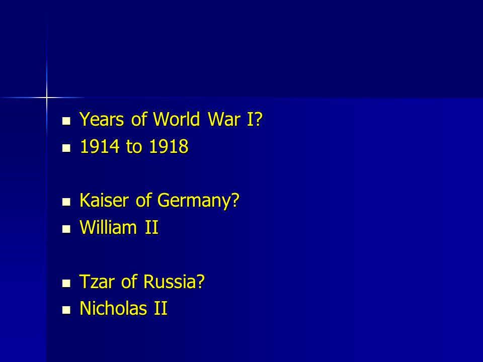 Years of World War I? Years of World War I? 1914 to 1918 1914 to 1918 Kaiser of Germany? Kaiser of Germany? William II William II Tzar of Russia? Tzar