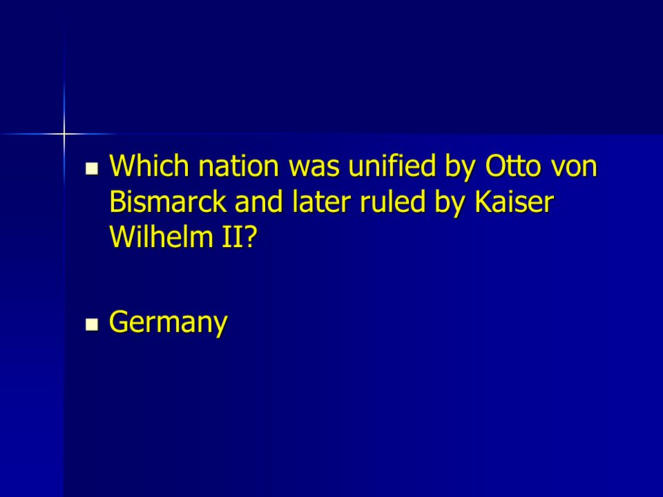 Which nation was unified by Otto von Bismarck and later ruled by Kaiser Wilhelm II? Which nation was unified by Otto von Bismarck and later ruled by K