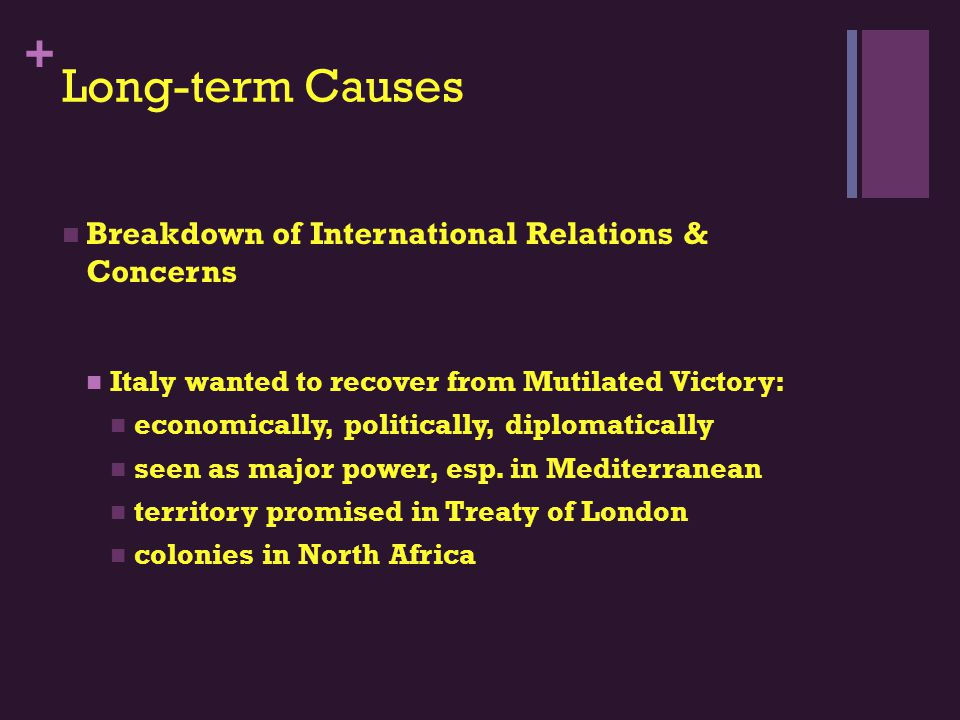+ Long-term Causes Breakdown of International Relations & Concerns Italy wanted to recover from Mutilated Victory: economically, politically, diplomatically seen as major power, esp.