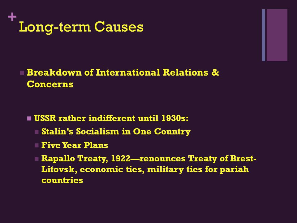 + Long-term Causes Breakdown of International Relations & Concerns USSR rather indifferent until 1930s: Stalin's Socialism in One Country Five Year Plans Rapallo Treaty, 1922—renounces Treaty of Brest- Litovsk, economic ties, military ties for pariah countries