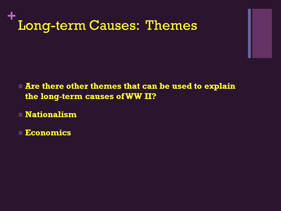 + Long-term Causes: Themes Are there other themes that can be used to explain the long-term causes of WW II.
