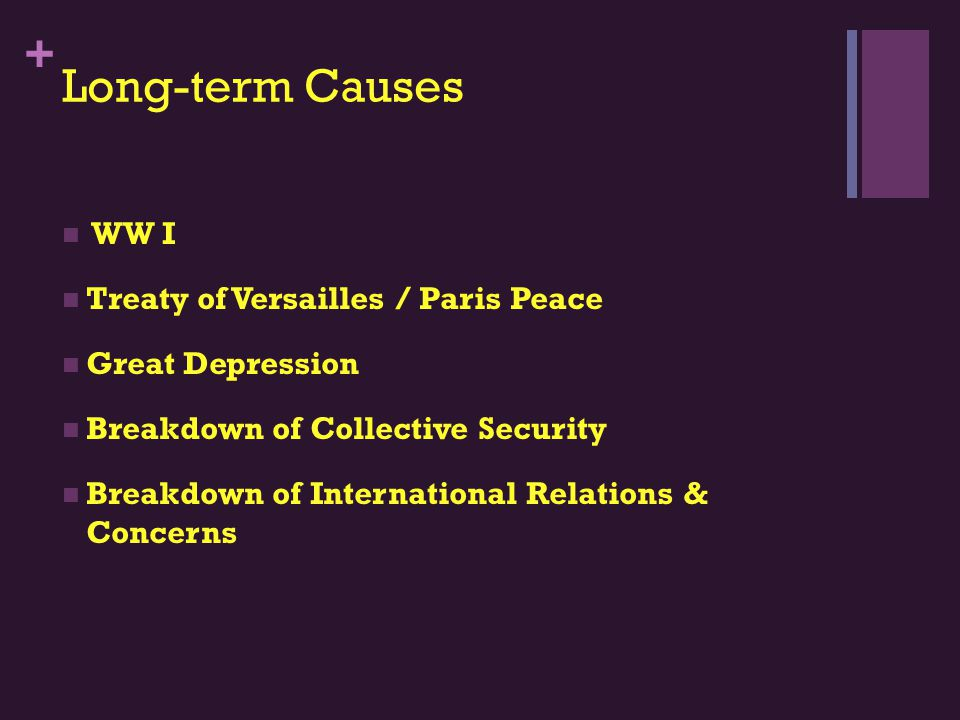 + Long-term Causes WW I Treaty of Versailles / Paris Peace Great Depression Breakdown of Collective Security Breakdown of International Relations & Concerns