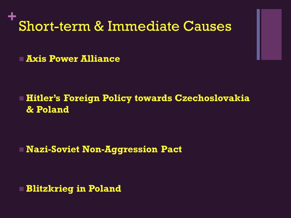 + Short-term & Immediate Causes Axis Power Alliance Hitler's Foreign Policy towards Czechoslovakia & Poland Nazi-Soviet Non-Aggression Pact Blitzkrieg in Poland