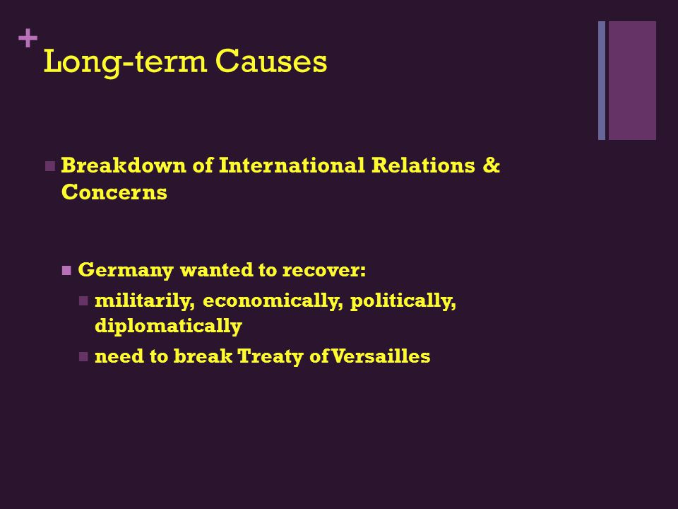 + Long-term Causes Breakdown of International Relations & Concerns Germany wanted to recover: militarily, economically, politically, diplomatically need to break Treaty of Versailles