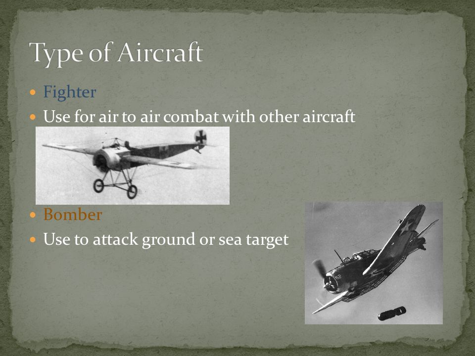 Fighter Use for air to air combat with other aircraft Bomber Use to attack ground or sea target