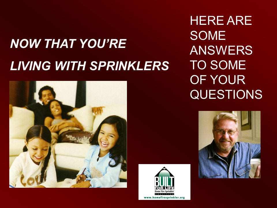 NOW THAT YOU'RE LIVING WITH SPRINKLERS HERE ARE SOME ANSWERS TO SOME OF YOUR QUESTIONS