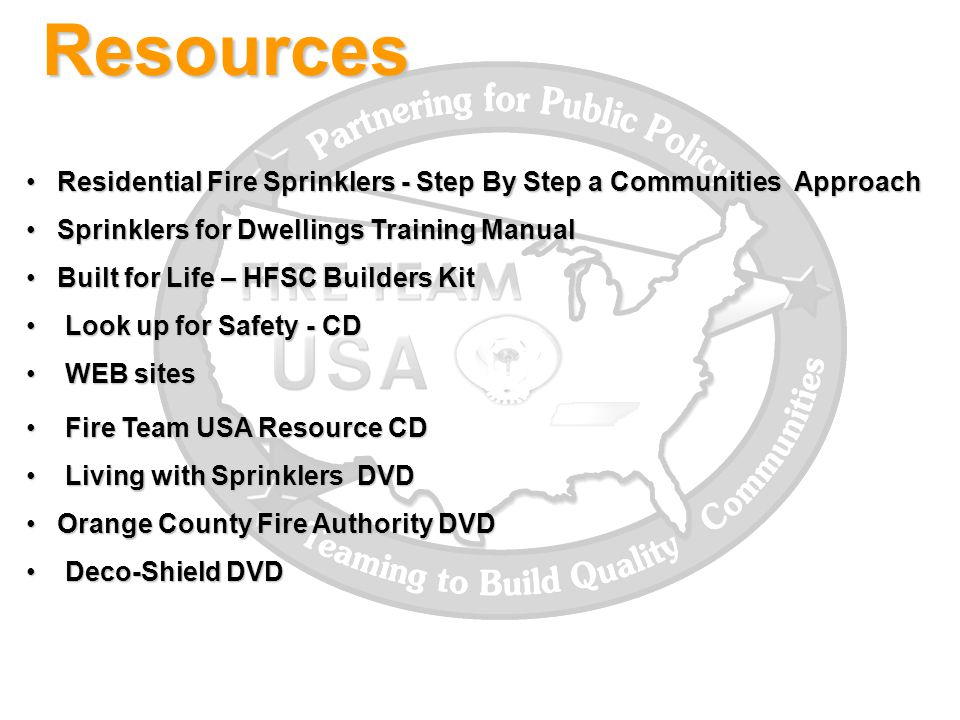 Resources Residential Fire Sprinklers - Step By Step a Communities Approach Residential Fire Sprinklers - Step By Step a Communities Approach Sprinklers for Dwellings Training Manual Sprinklers for Dwellings Training Manual Built for Life – HFSC Builders Kit Built for Life – HFSC Builders Kit Look up for Safety - CD Look up for Safety - CD WEB sites WEB sites Fire Team USA Resource CD Fire Team USA Resource CD Living with Sprinklers DVD Living with Sprinklers DVD Orange County Fire Authority DVD Orange County Fire Authority DVD Deco-Shield DVD Deco-Shield DVD