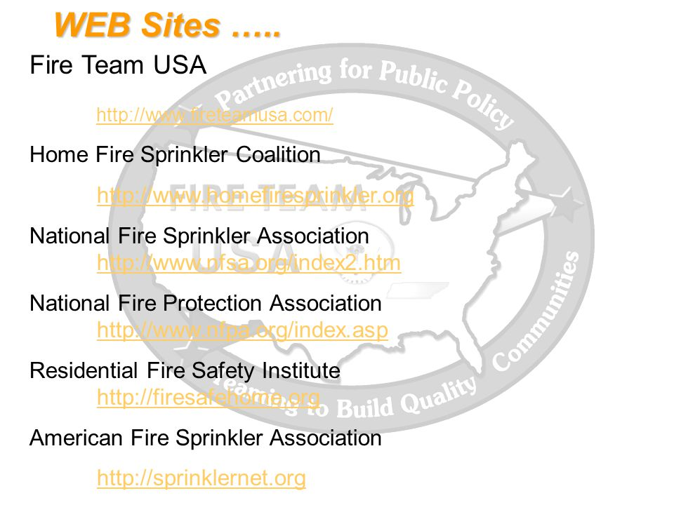 WEB Sites ….. Fire Team USA http://www.fireteamusa.com/ Home Fire Sprinkler Coalition http://www.homefiresprinkler.org National Fire Sprinkler Associa