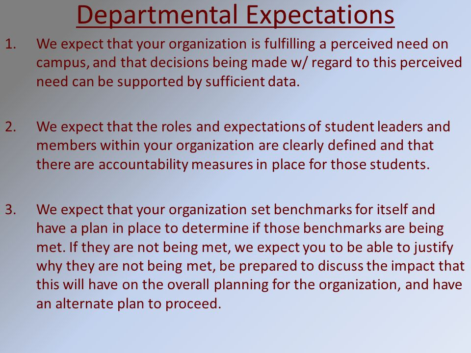 Departmental Expectations 1.We expect that your organization is fulfilling a perceived need on campus, and that decisions being made w/ regard to this