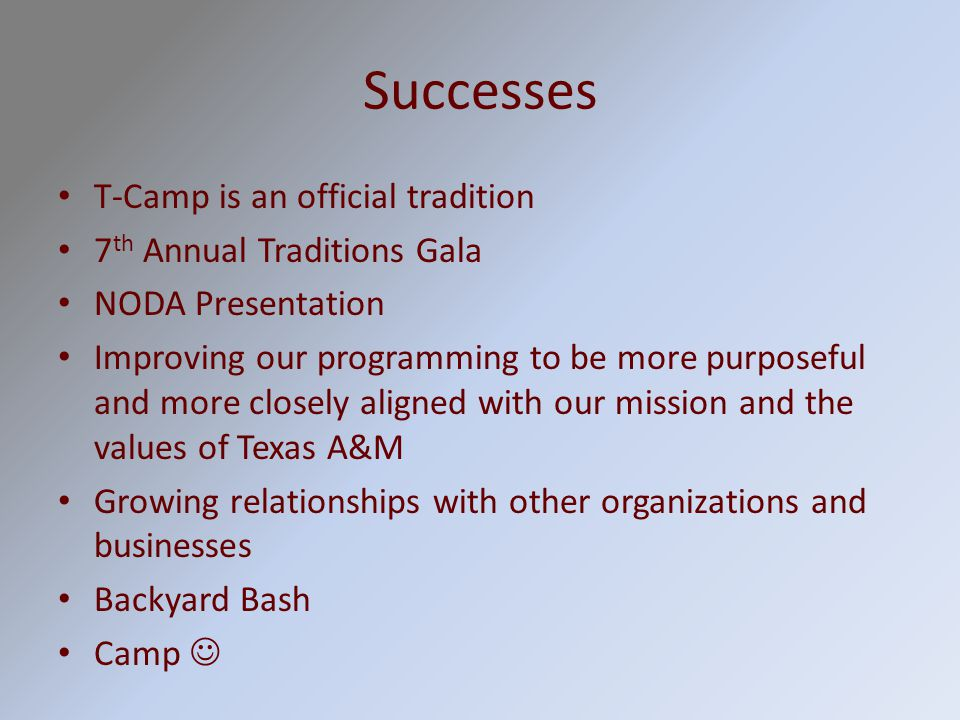Successes T-Camp is an official tradition 7 th Annual Traditions Gala NODA Presentation Improving our programming to be more purposeful and more closely aligned with our mission and the values of Texas A&M Growing relationships with other organizations and businesses Backyard Bash Camp