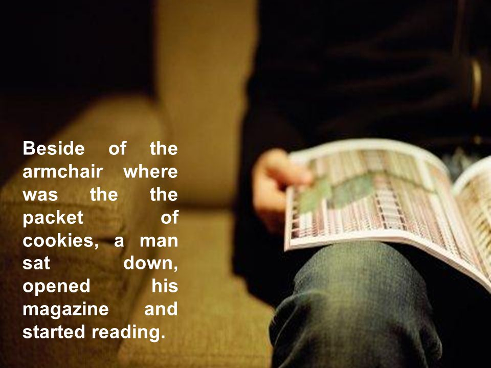 Beside of the armchair where was the the packet of cookies, a man sat down, opened his magazine and started reading.