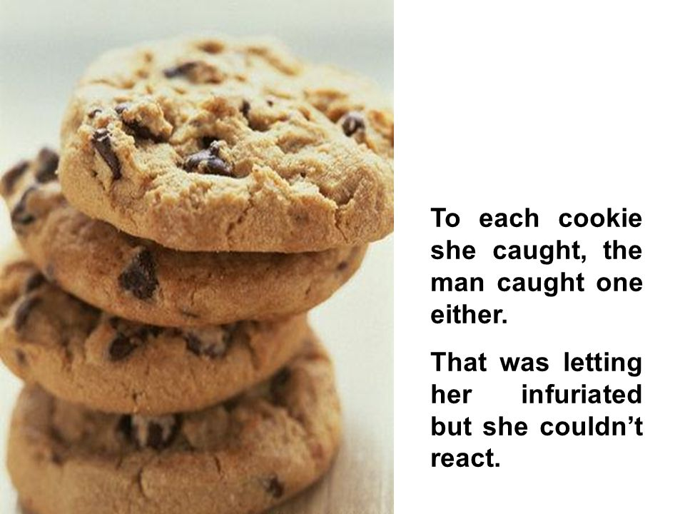 To each cookie she caught, the man caught one either.