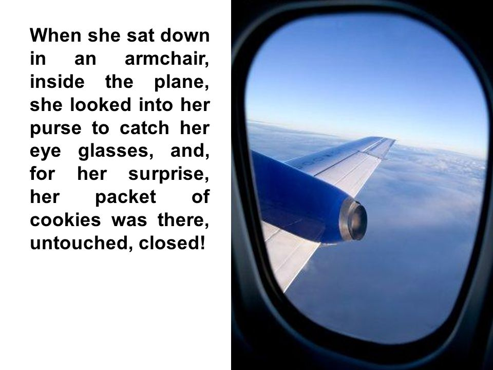 When she sat down in an armchair, inside the plane, she looked into her purse to catch her eye glasses, and, for her surprise, her packet of cookies was there, untouched, closed!
