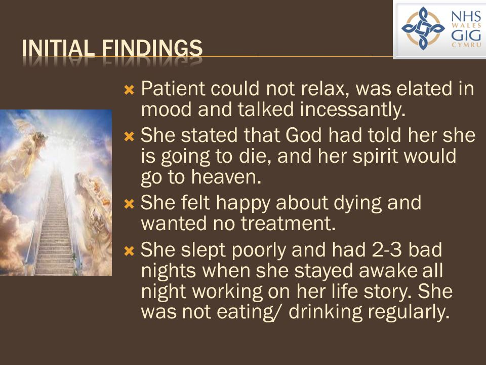  Patient could not relax, was elated in mood and talked incessantly.  She stated that God had told her she is going to die, and her spirit would go