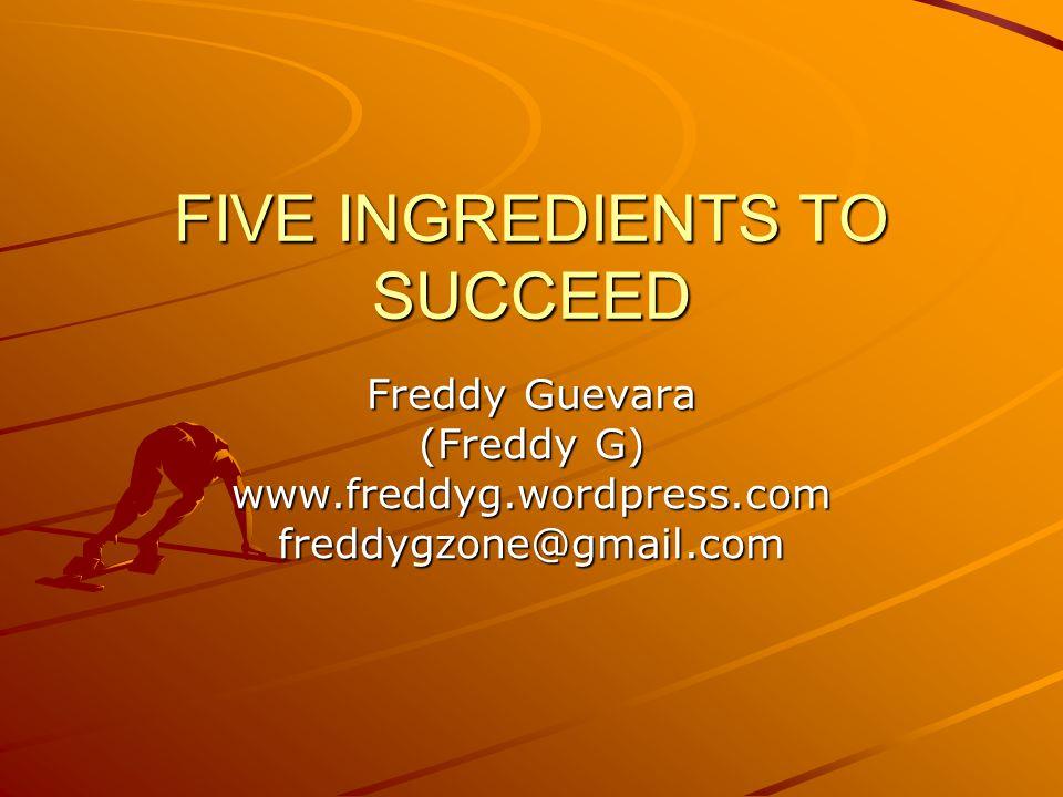 FIVE INGREDIENTS TO SUCCEED Freddy Guevara (Freddy G) www.freddyg.wordpress.comfreddygzone@gmail.com