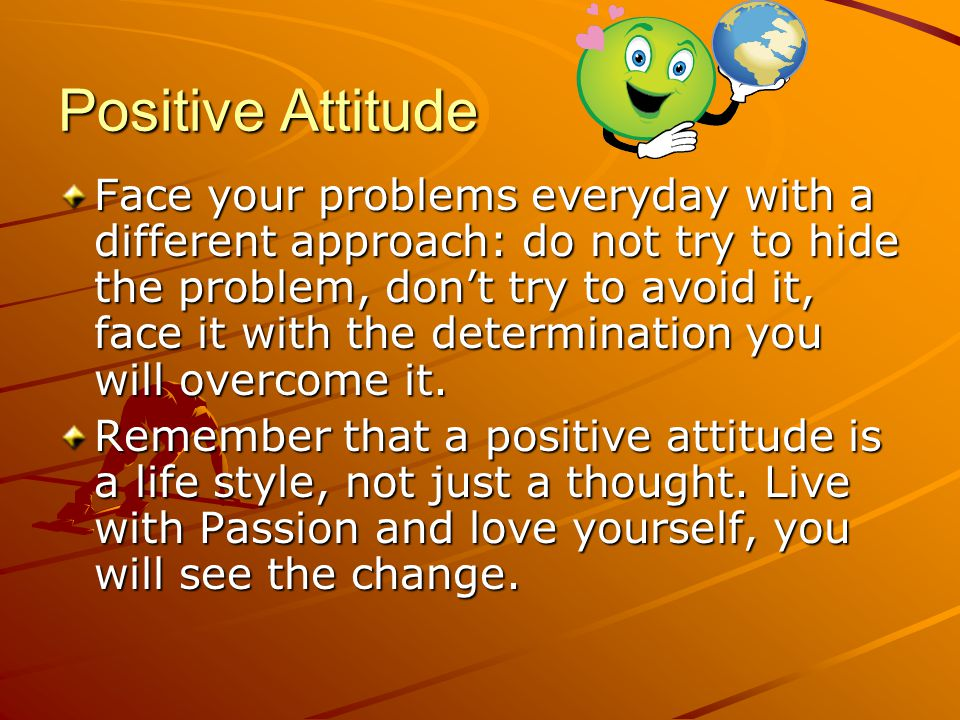 Positive Attitude Face your problems everyday with a different approach: do not try to hide the problem, don't try to avoid it, face it with the determination you will overcome it.