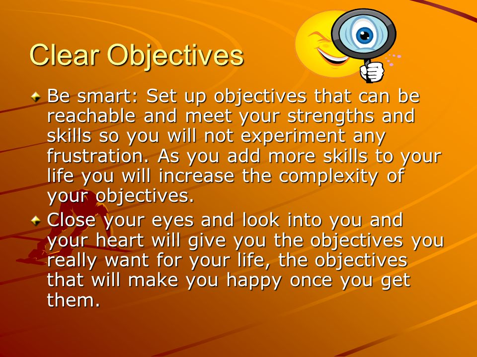 Clear Objectives Be smart: Set up objectives that can be reachable and meet your strengths and skills so you will not experiment any frustration.