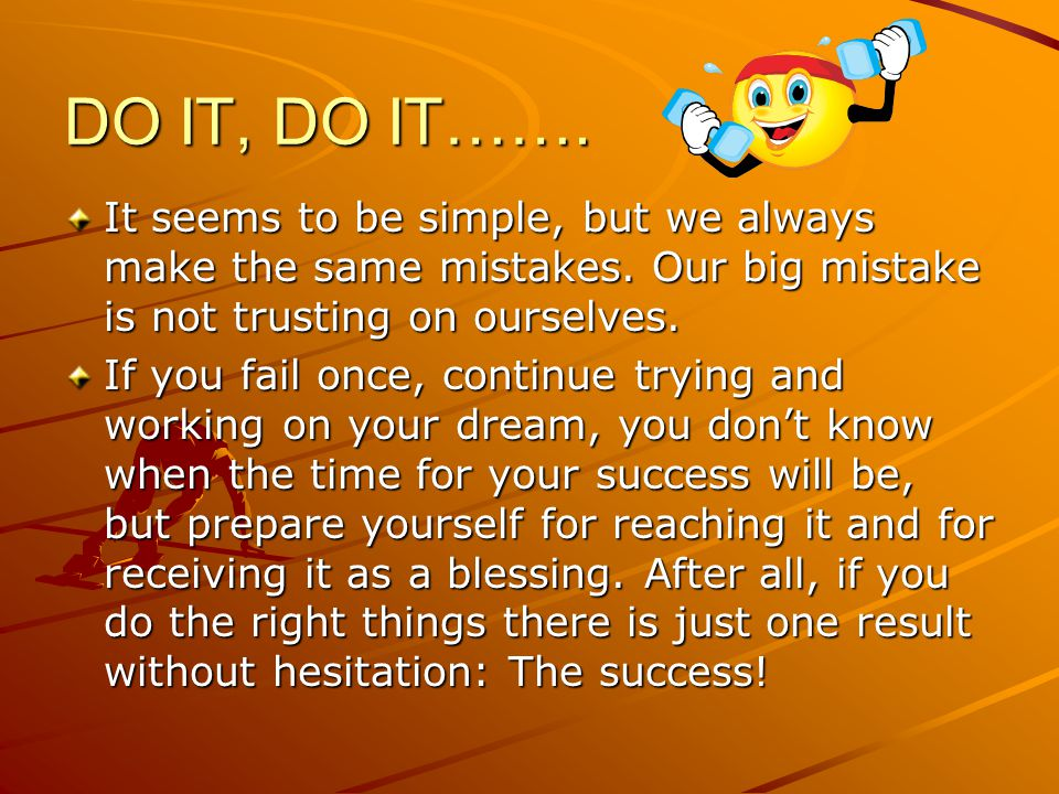 DO IT, DO IT……. It seems to be simple, but we always make the same mistakes.