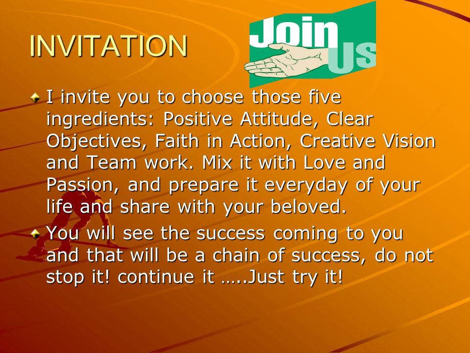 INVITATION I invite you to choose those five ingredients: Positive Attitude, Clear Objectives, Faith in Action, Creative Vision and Team work.