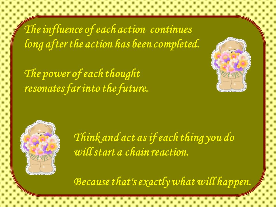 The influence of each action continues long after the action has been completed.