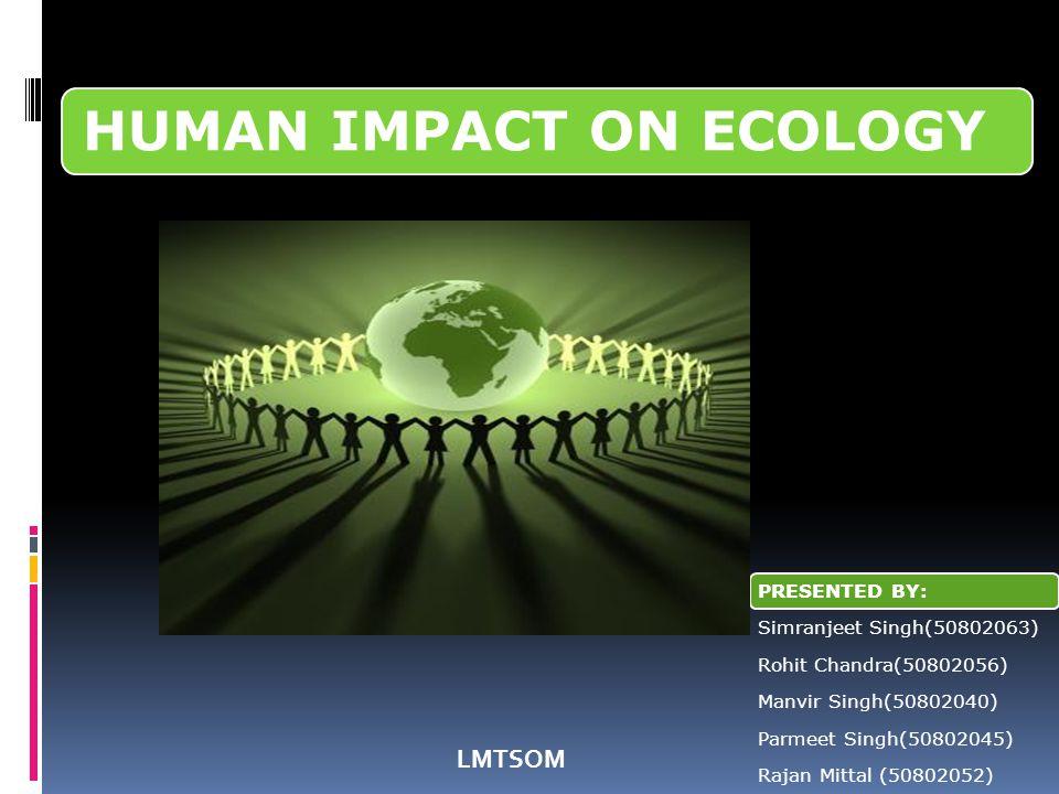 HUMAN IMPACT ON ECOLOGY PRESENTED BY:Simranjeet Singh(50802063)Rohit Chandra(50802056)Manvir Singh(50802040)Parmeet Singh(50802045)Rajan Mittal (50802