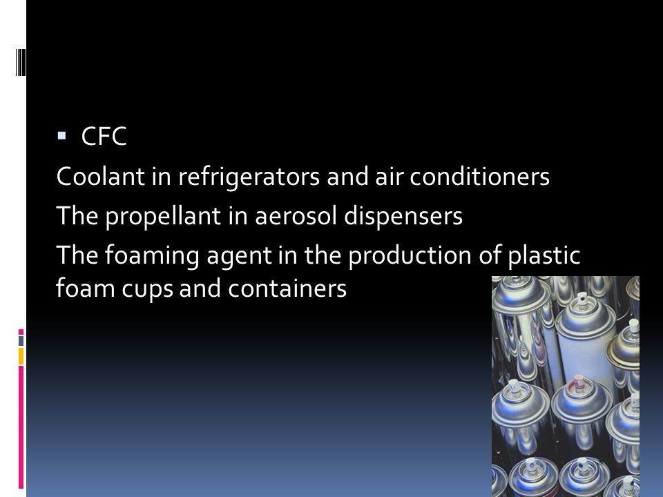  CFC Coolant in refrigerators and air conditioners The propellant in aerosol dispensers The foaming agent in the production of plastic foam cups and