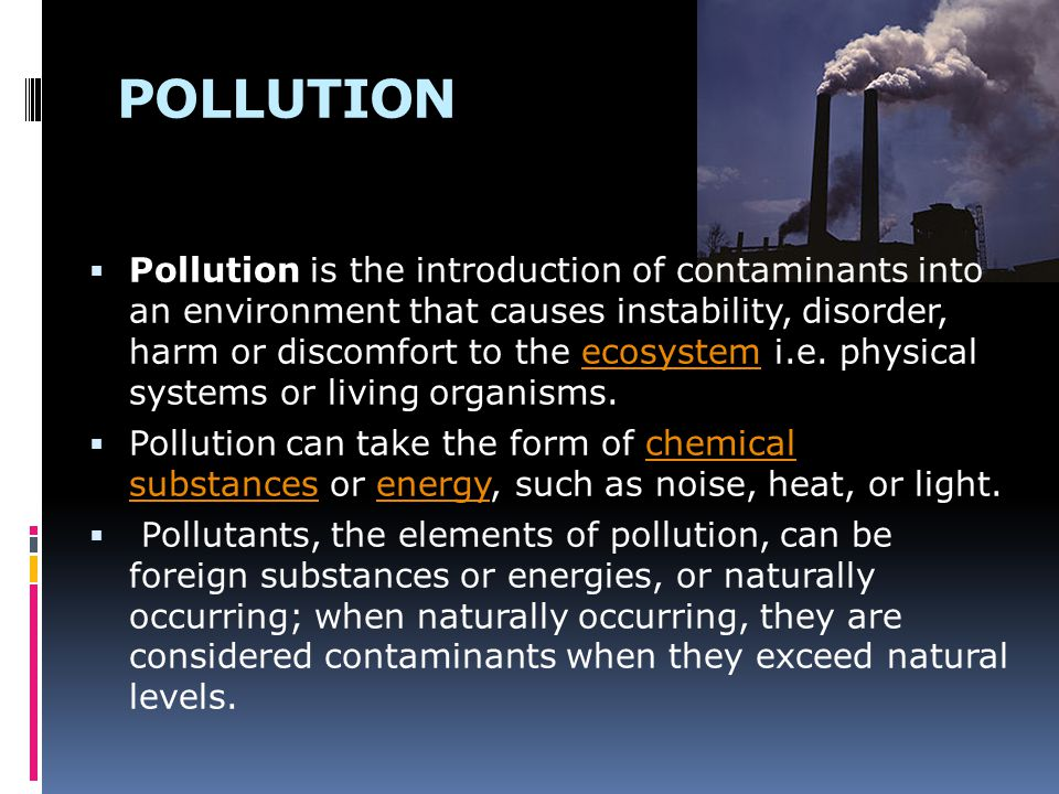 POLLUTION  Pollution is the introduction of contaminants into an environment that causes instability, disorder, harm or discomfort to the ecosystem i