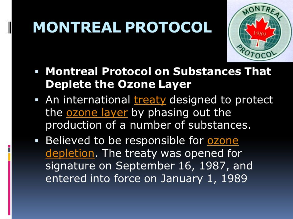 MONTREAL PROTOCOL  Montreal Protocol on Substances That Deplete the Ozone Layer  An international treaty designed to protect the ozone layer by phas