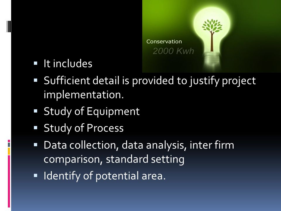  It includes  Sufficient detail is provided to justify project implementation.  Study of Equipment  Study of Process  Data collection, data analy