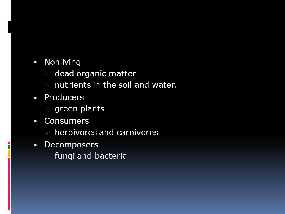  Nonliving  dead organic matter  nutrients in the soil and water.  Producers  green plants  Consumers  herbivores and carnivores  Decomposers