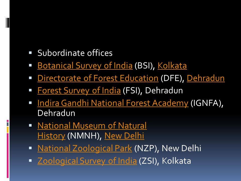  Subordinate offices  Botanical Survey of India (BSI), Kolkata Botanical Survey of IndiaKolkata  Directorate of Forest Education (DFE), Dehradun Di