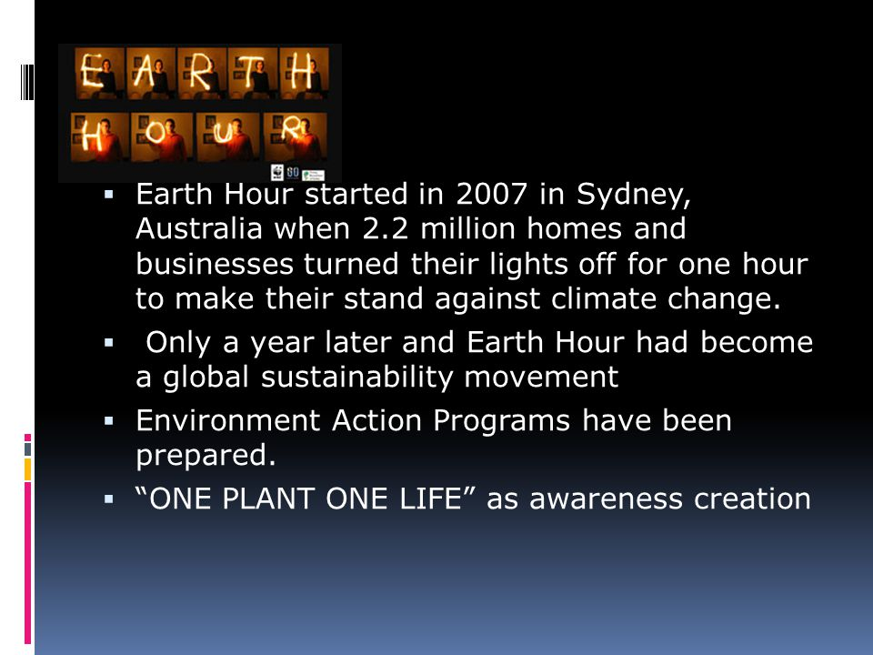  Earth Hour started in 2007 in Sydney, Australia when 2.2 million homes and businesses turned their lights off for one hour to make their stand again