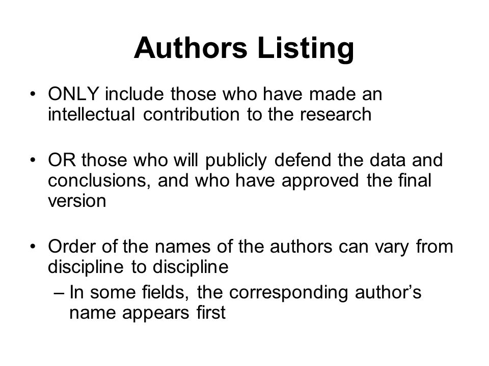 Authors Listing ONLY include those who have made an intellectual contribution to the research OR those who will publicly defend the data and conclusio