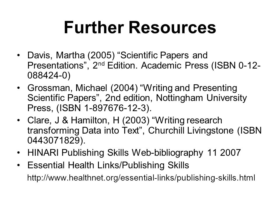 "Further Resources Davis, Martha (2005) ""Scientific Papers and Presentations"", 2 nd Edition. Academic Press (ISBN 0-12- 088424-0) Grossman, Michael (20"
