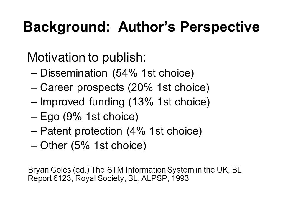Background: Author's Perspective Motivation to publish: –Dissemination (54% 1st choice) –Career prospects (20% 1st choice) –Improved funding (13% 1st