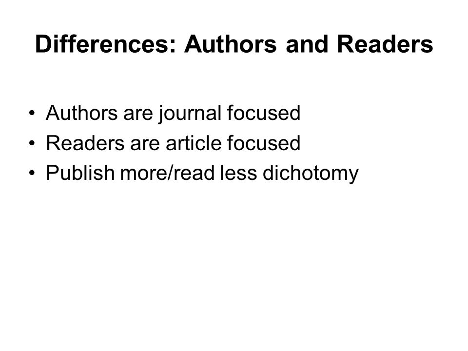 Differences: Authors and Readers Authors are journal focused Readers are article focused Publish more/read less dichotomy