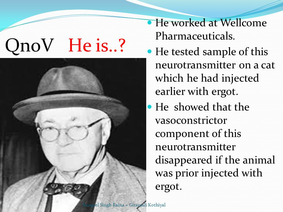 QnoV He is..? He worked at Wellcome Pharmaceuticals. He tested sample of this neurotransmitter on a cat which he had injected earlier with ergot. He s