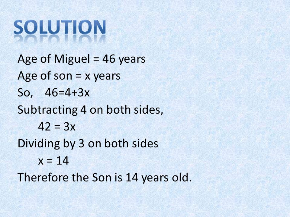 Age of Miguel = 46 years Age of son = x years So, 46=4+3x Subtracting 4 on both sides, 42 = 3x Dividing by 3 on both sides x = 14 Therefore the Son is 14 years old.