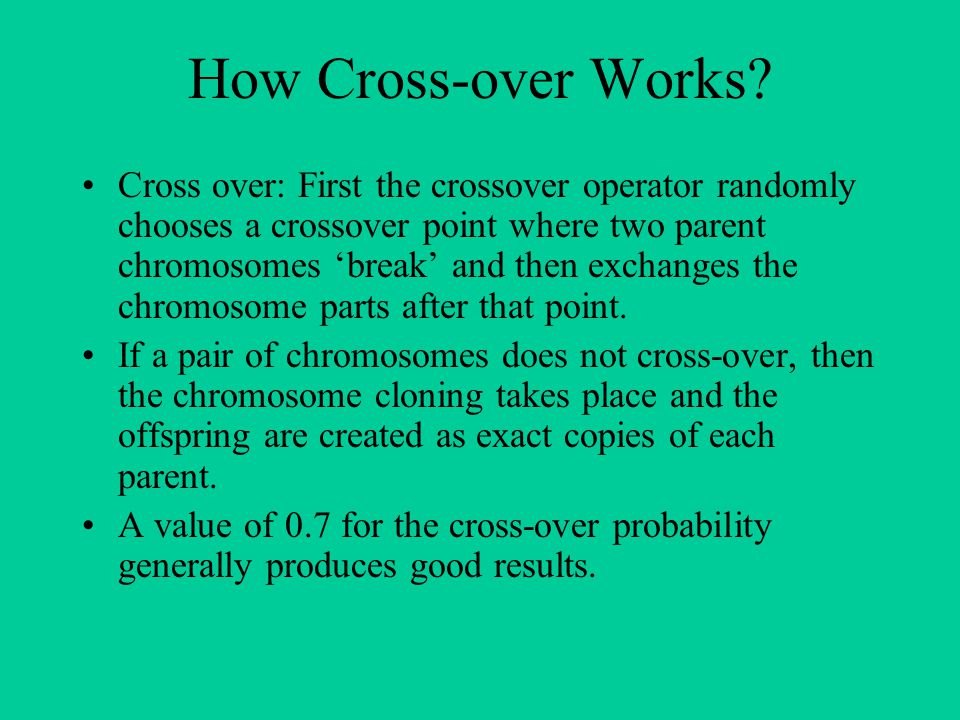 How Cross-over Works? Cross over: First the crossover operator randomly chooses a crossover point where two parent chromosomes 'break' and then exchan