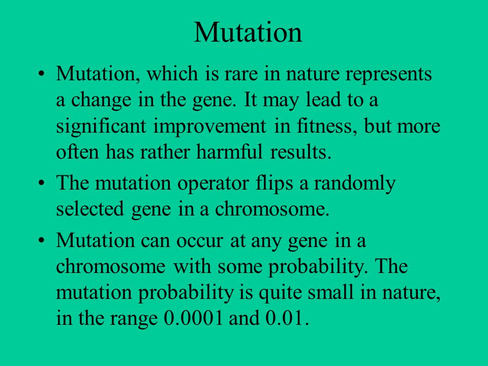 Mutation Mutation, which is rare in nature represents a change in the gene. It may lead to a significant improvement in fitness, but more often has ra