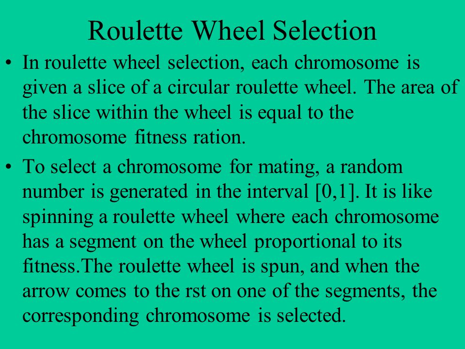 Roulette Wheel Selection In roulette wheel selection, each chromosome is given a slice of a circular roulette wheel. The area of the slice within the