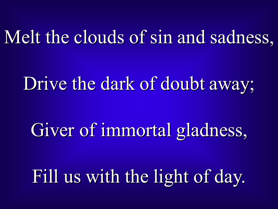 Melt the clouds of sin and sadness, Drive the dark of doubt away; Giver of immortal gladness, Fill us with the light of day. Melt the clouds of sin an