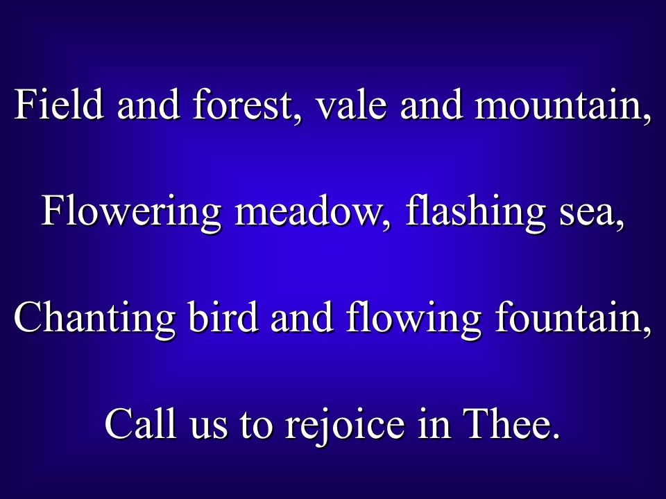 Field and forest, vale and mountain, Flowering meadow, flashing sea, Chanting bird and flowing fountain, Call us to rejoice in Thee. Field and forest,