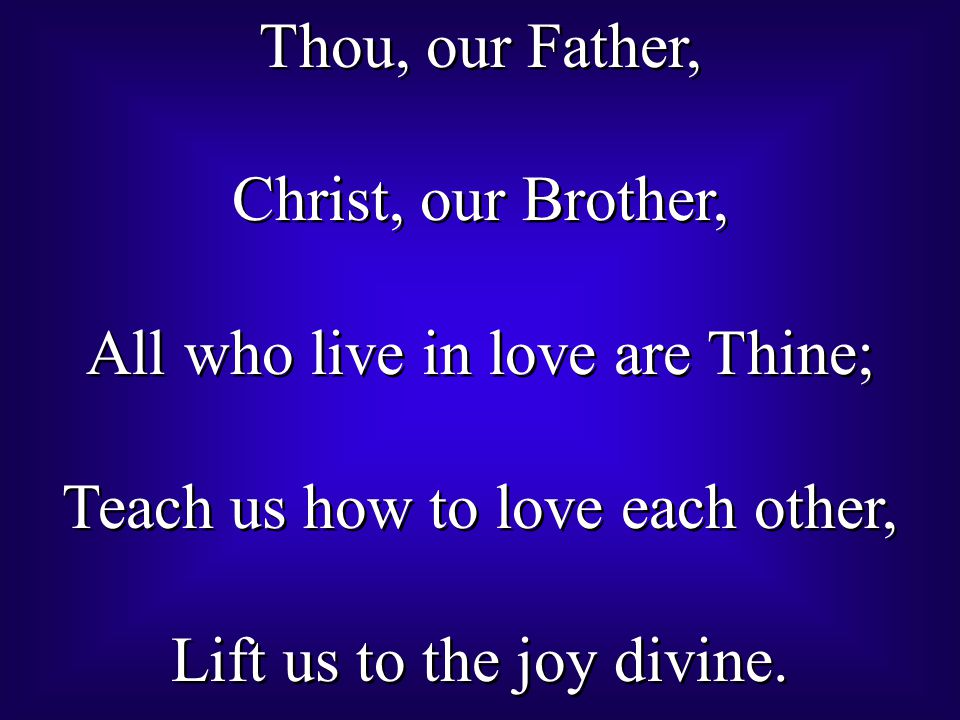 Thou, our Father, Christ, our Brother, All who live in love are Thine; Teach us how to love each other, Lift us to the joy divine. Thou, our Father, C