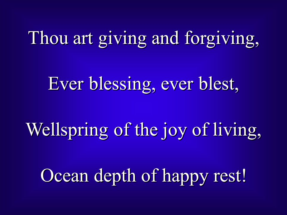 Thou art giving and forgiving, Ever blessing, ever blest, Wellspring of the joy of living, Ocean depth of happy rest! Thou art giving and forgiving, E