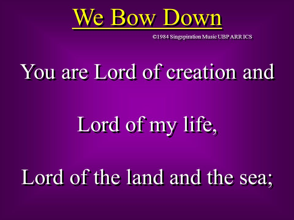 We Bow Down ©1984 Singspiration Music UBP ARR ICS You are Lord of creation and Lord of my life, Lord of the land and the sea; You are Lord of creation and Lord of my life, Lord of the land and the sea;